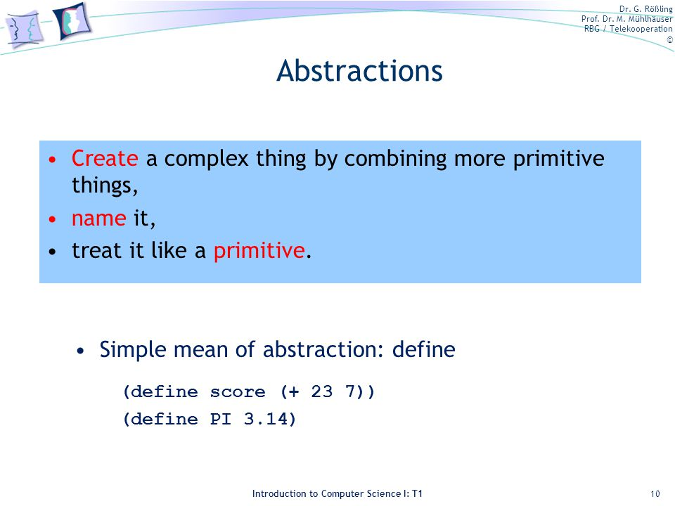Abstractions Create a complex thing by combining more primitive things, name it, treat it like a primitive.