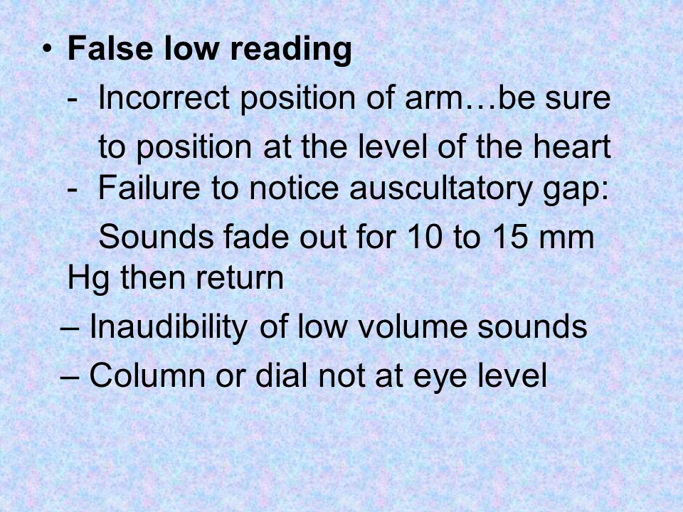 False low reading - Incorrect position of arm…be sure. to position at the level of the heart - Failure to notice auscultatory gap: