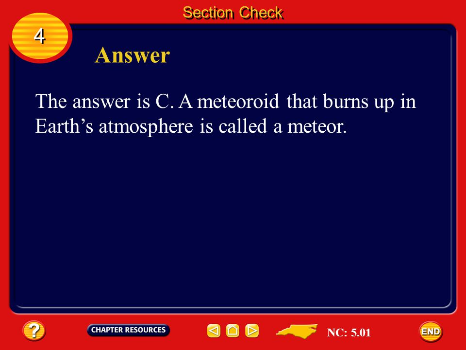 Section Check 4. Answer. The answer is C. A meteoroid that burns up in Earth's atmosphere is called a meteor.