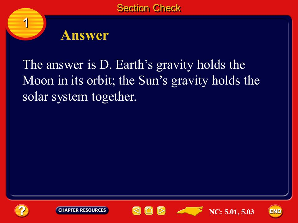 Section Check 1. Answer. The answer is D. Earth's gravity holds the Moon in its orbit; the Sun's gravity holds the solar system together.