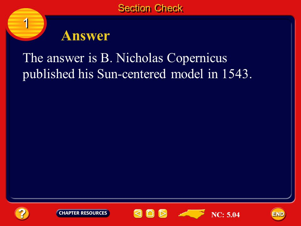 Section Check 1. Answer. The answer is B. Nicholas Copernicus published his Sun-centered model in 1543.