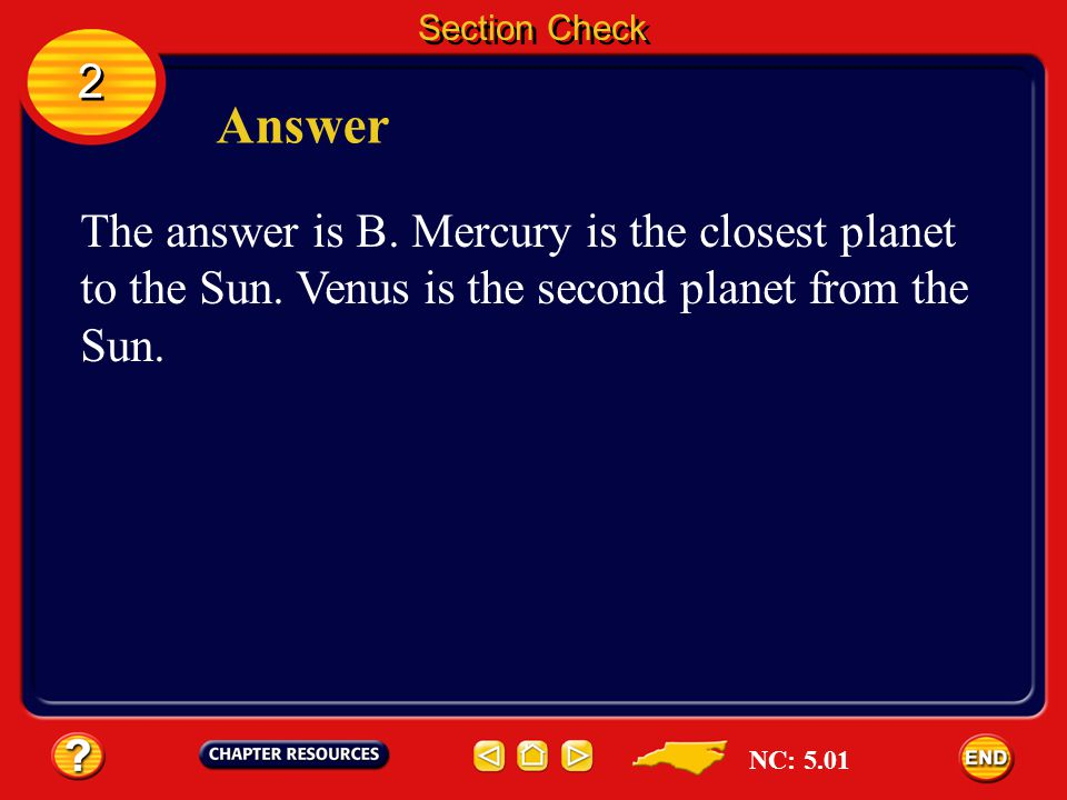 Section Check 2. Answer. The answer is B. Mercury is the closest planet to the Sun. Venus is the second planet from the Sun.
