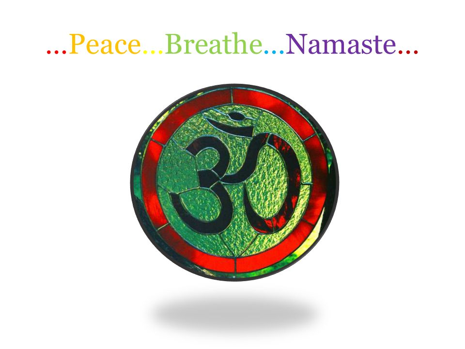…Peace…Breathe…Namaste…
