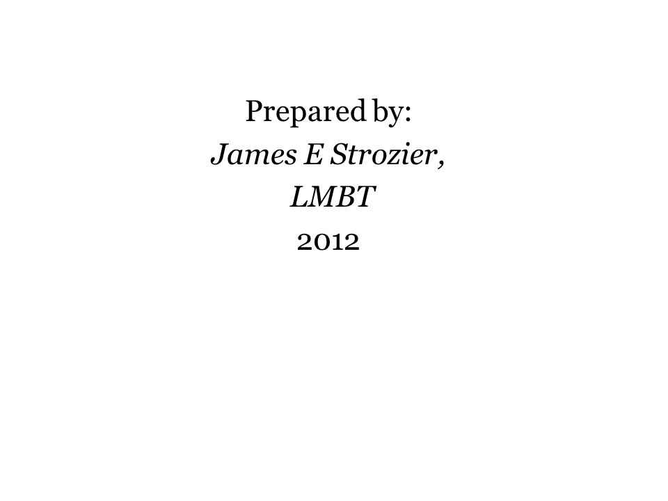 Prepared by: James E Strozier, LMBT 2012