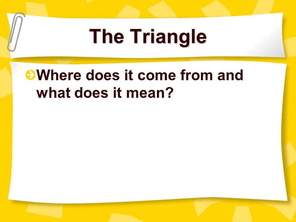 The Triangle Where does it come from and what does it mean
