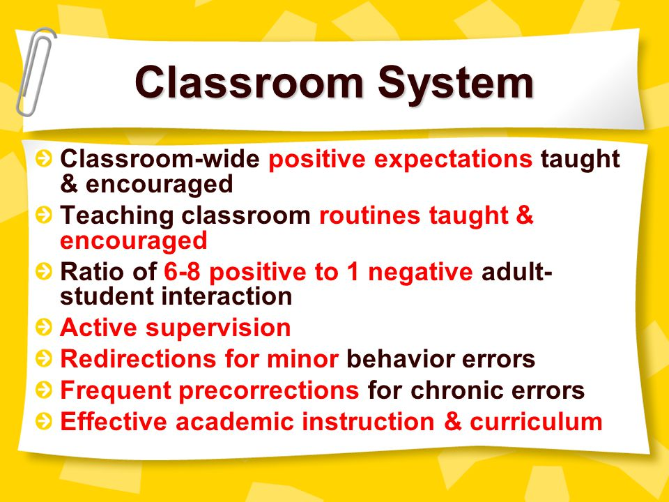 Classroom System Classroom-wide positive expectations taught & encouraged. Teaching classroom routines taught & encouraged.