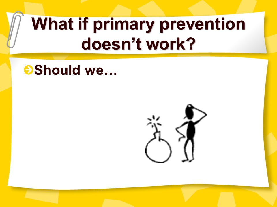 What if primary prevention doesn't work