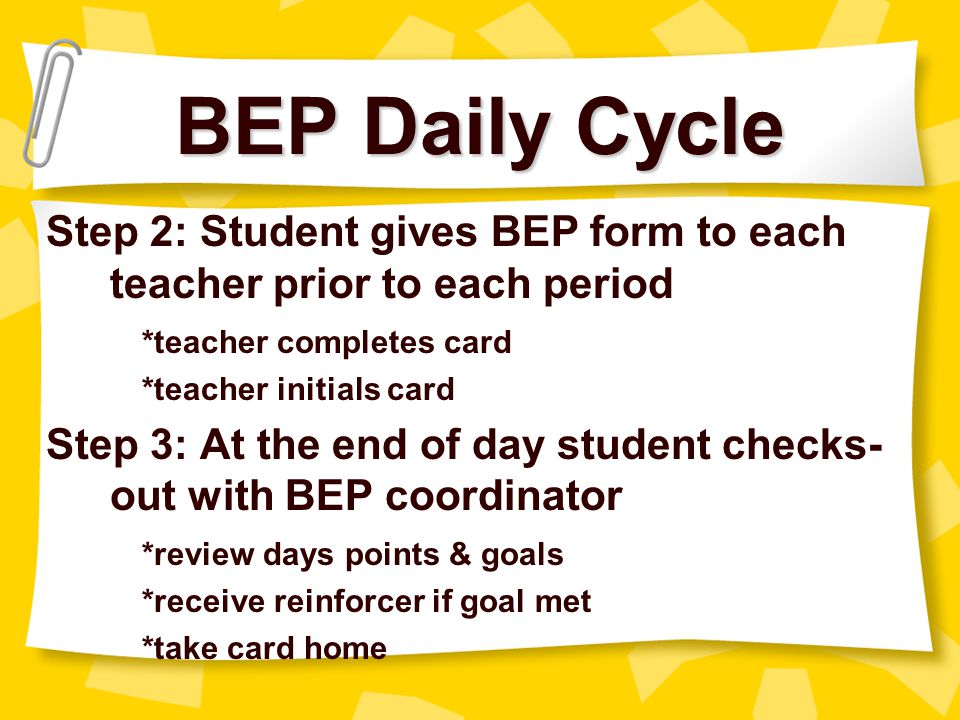 BEP Daily Cycle Step 2: Student gives BEP form to each teacher prior to each period. *teacher completes card.