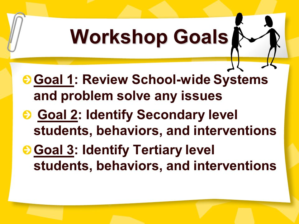 Workshop Goals Goal 1: Review School-wide Systems and problem solve any issues.