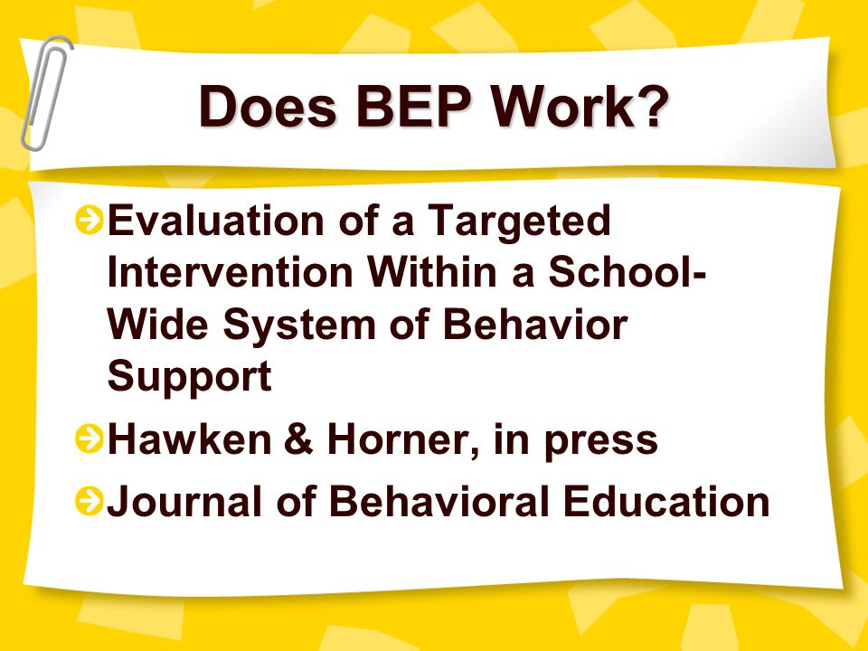 Does BEP Work Evaluation of a Targeted Intervention Within a School-Wide System of Behavior Support.