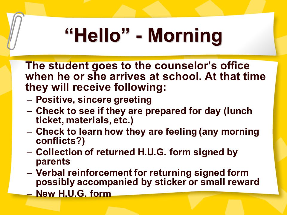 Hello - Morning The student goes to the counselor's office when he or she arrives at school. At that time they will receive following: