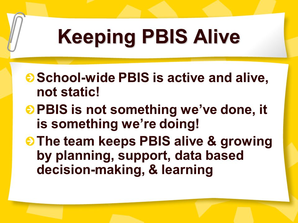 Keeping PBIS Alive School-wide PBIS is active and alive, not static!