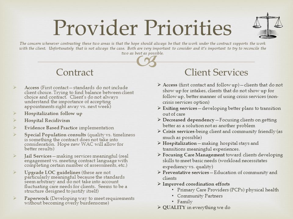Provider Priorities The concern whenever contrasting these two areas is that the hope should always be that the work under the contract supports the work with the client. Unfortunately that is not always the case. Both are very important to consider and it's important to try to reconcile the two as best as possible.