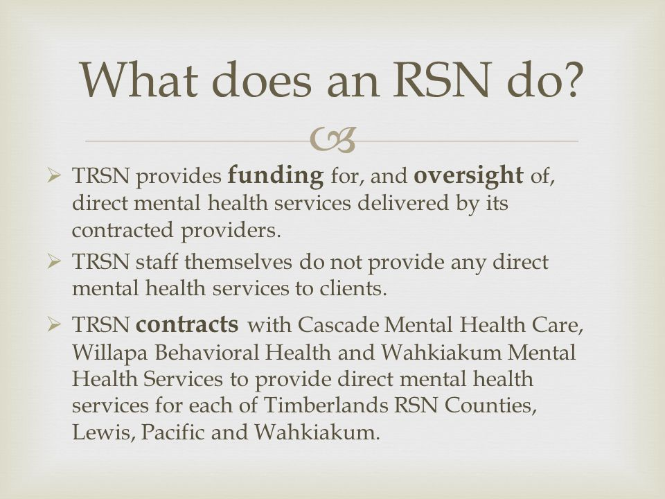 What does an RSN do TRSN provides funding for, and oversight of, direct mental health services delivered by its contracted providers.