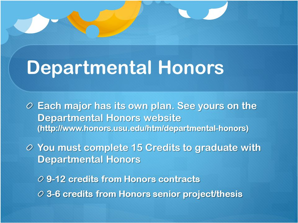 Departmental Honors Each major has its own plan. See yours on the Departmental Honors website (http://www.honors.usu.edu/htm/departmental-honors)