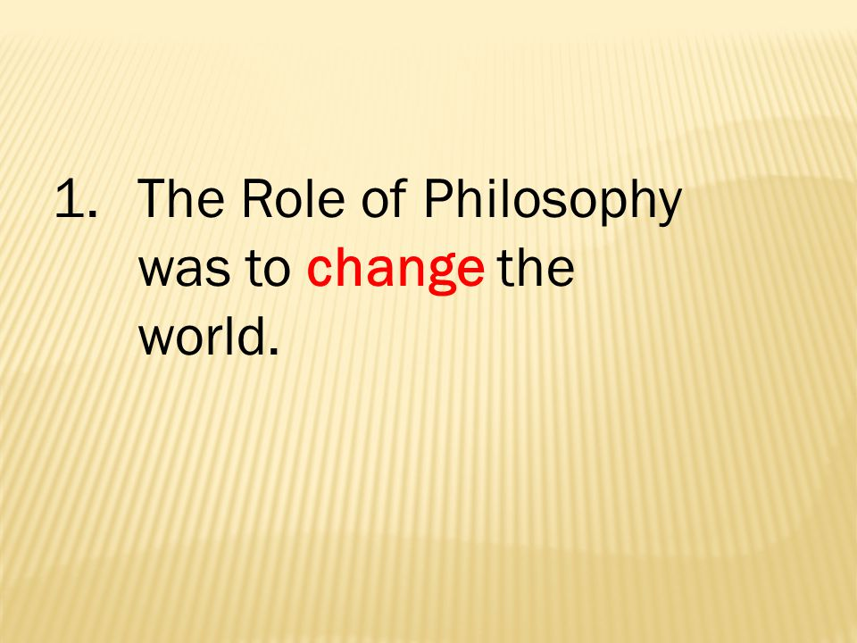 1. The Role of Philosophy was to change the world.