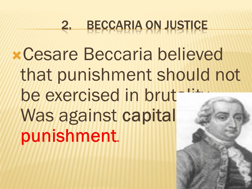 2. Beccaria on Justice Cesare Beccaria believed that punishment should not be exercised in brutality. Was against capital punishment.