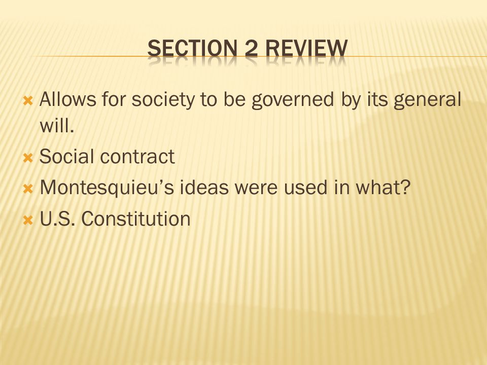 Section 2 Review Allows for society to be governed by its general will. Social contract. Montesquieu's ideas were used in what