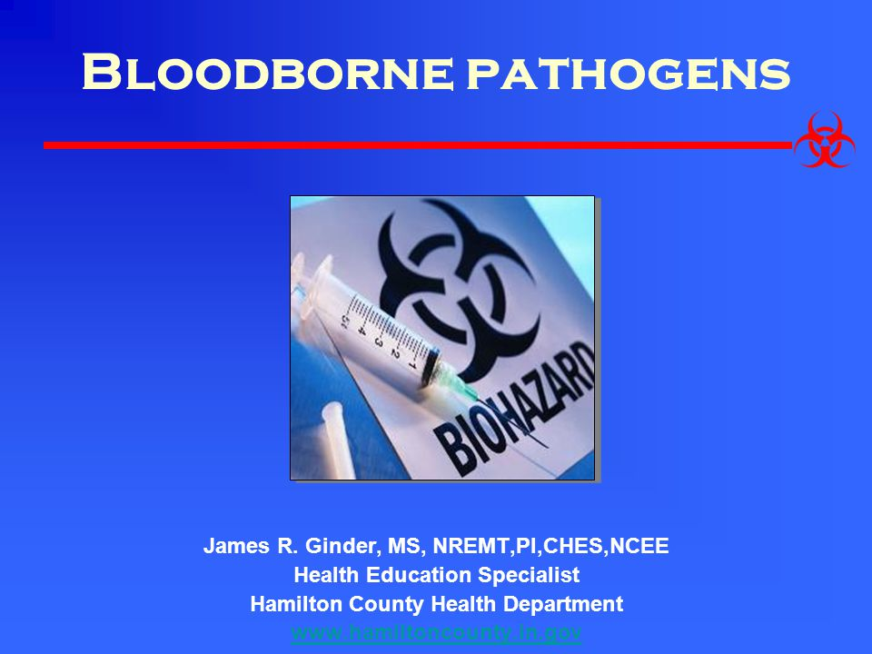 Bloodborne pathogens James R. Ginder, MS, NREMT,PI,CHES,NCEE