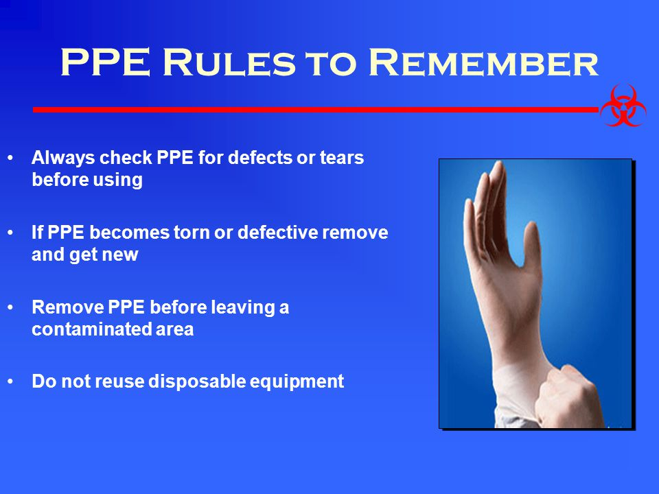 PPE Rules to Remember Always check PPE for defects or tears before using. If PPE becomes torn or defective remove and get new.