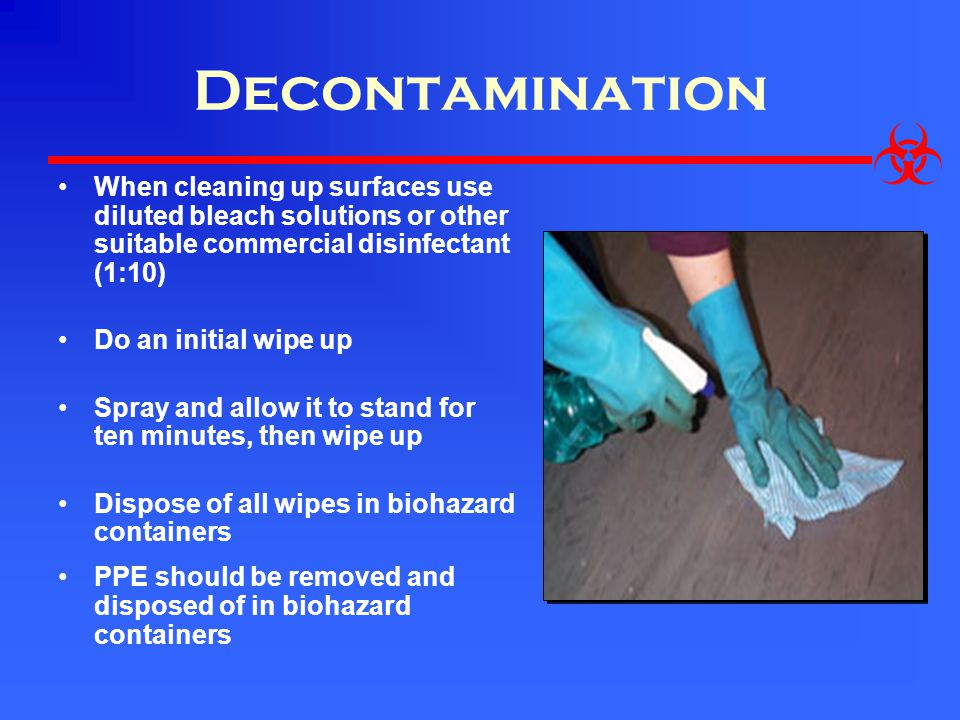 Decontamination When cleaning up surfaces use diluted bleach solutions or other suitable commercial disinfectant (1:10)