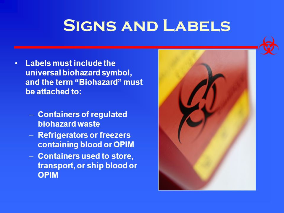 Signs and Labels Labels must include the universal biohazard symbol, and the term Biohazard must be attached to: