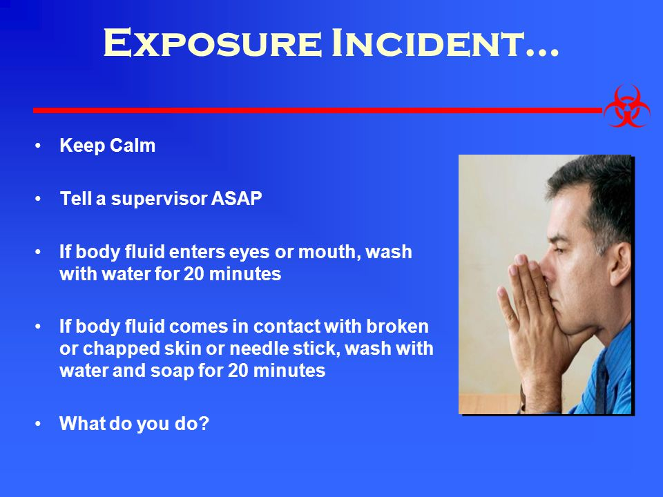 Exposure Incident… Keep Calm Tell a supervisor ASAP
