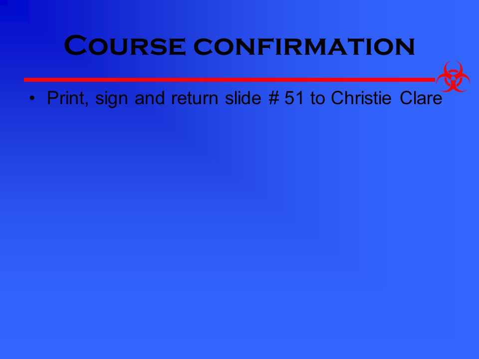 Course confirmation Print, sign and return slide # 51 to Christie Clare
