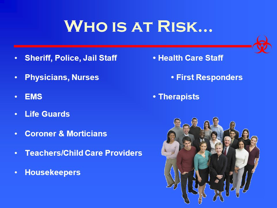 Who is at Risk… Sheriff, Police, Jail Staff • Health Care Staff