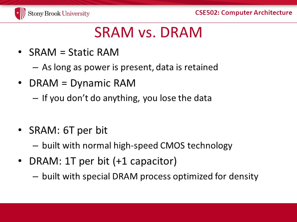 SRAM vs. DRAM SRAM = Static RAM DRAM = Dynamic RAM SRAM: 6T per bit