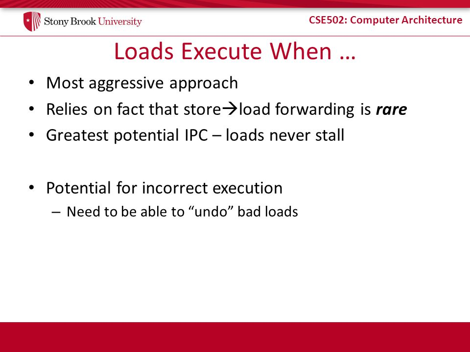 Loads Execute When … Most aggressive approach