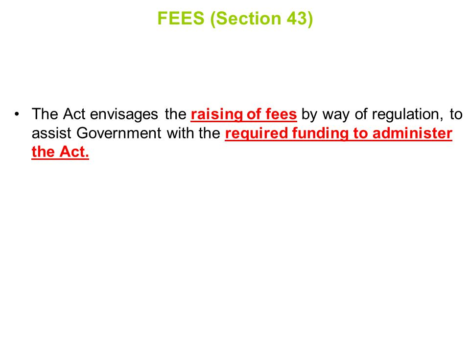 FEES (Section 43) The Act envisages the raising of fees by way of regulation, to assist Government with the required funding to administer the Act.
