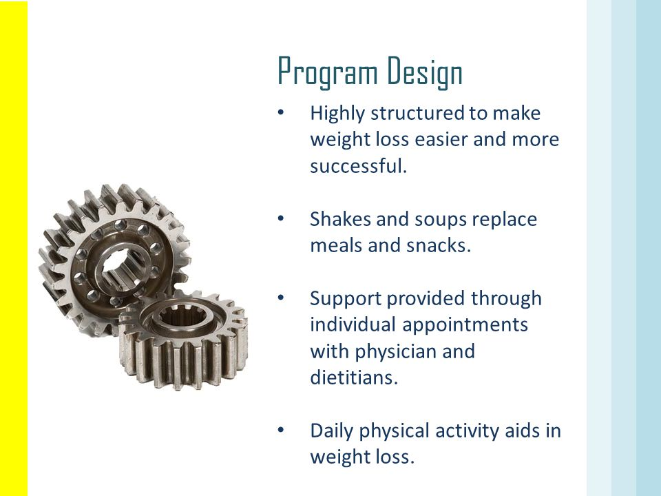 Program Design Highly structured to make weight loss easier and more successful. Shakes and soups replace meals and snacks.