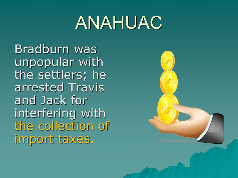 ANAHUAC Bradburn was unpopular with the settlers; he arrested Travis and Jack for interfering with the collection of import taxes.