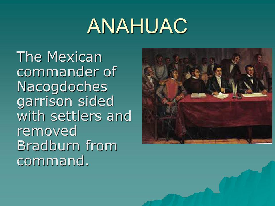 ANAHUAC The Mexican commander of Nacogdoches garrison sided with settlers and removed Bradburn from command.