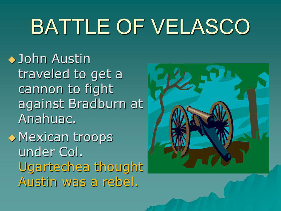 BATTLE OF VELASCO John Austin traveled to get a cannon to fight against Bradburn at Anahuac.