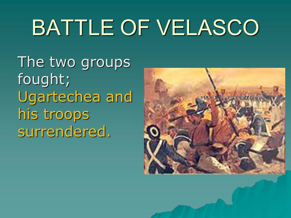 BATTLE OF VELASCO The two groups fought; Ugartechea and his troops surrendered.