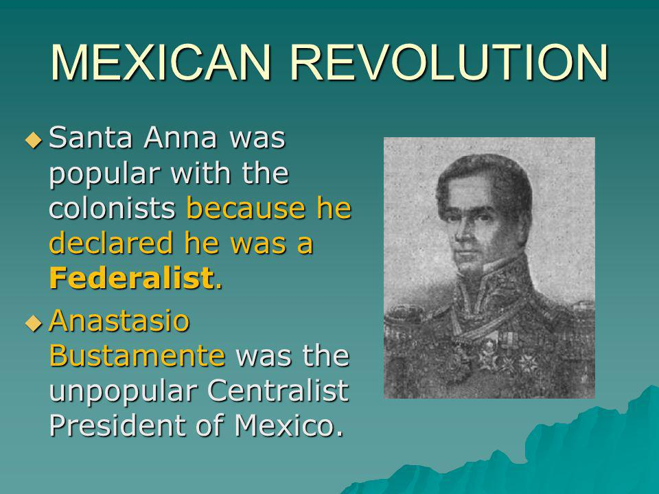 MEXICAN REVOLUTION Santa Anna was popular with the colonists because he declared he was a Federalist.