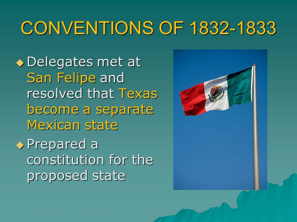 CONVENTIONS OF 1832-1833 Delegates met at San Felipe and resolved that Texas become a separate Mexican state.