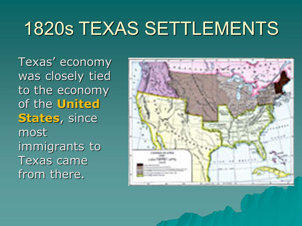 1820s TEXAS SETTLEMENTS Texas' economy was closely tied to the economy of the United States, since most immigrants to Texas came from there.
