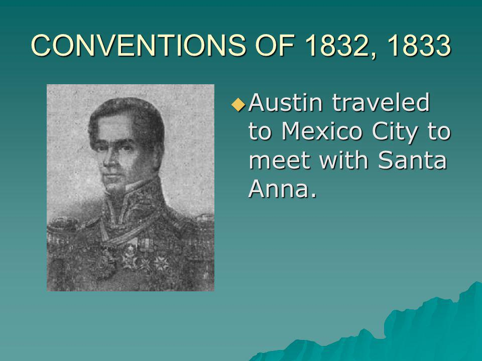 CONVENTIONS OF 1832, 1833 Austin traveled to Mexico City to meet with Santa Anna.