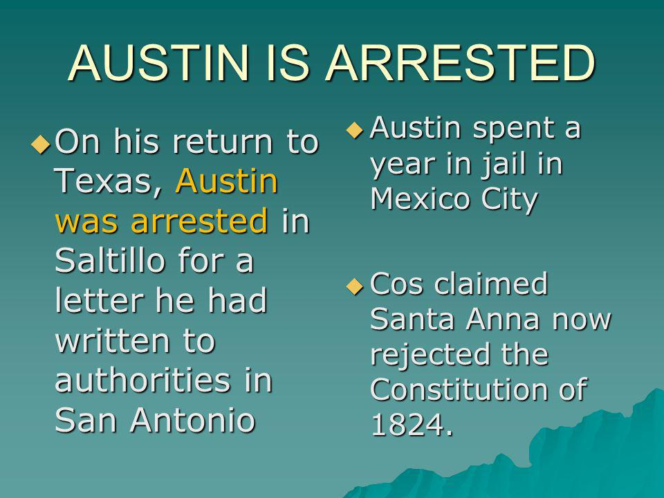 AUSTIN IS ARRESTED Austin spent a year in jail in Mexico City. Cos claimed Santa Anna now rejected the Constitution of