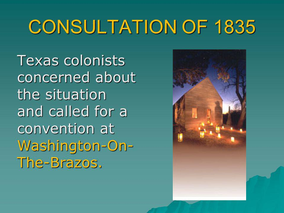 CONSULTATION OF 1835 Texas colonists concerned about the situation and called for a convention at Washington-On-The-Brazos.