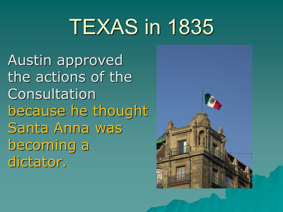 TEXAS in 1835 Austin approved the actions of the Consultation because he thought Santa Anna was becoming a dictator.
