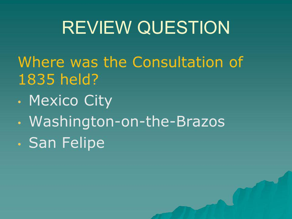 REVIEW QUESTION Where was the Consultation of 1835 held Mexico City