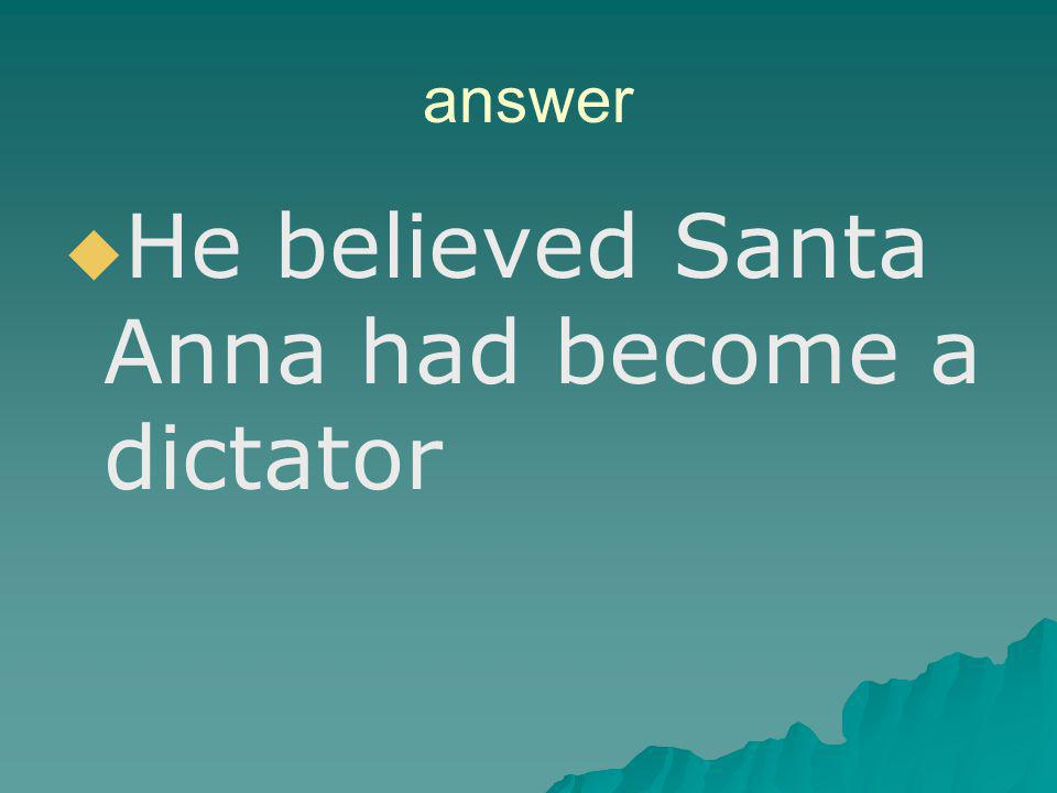 He believed Santa Anna had become a dictator