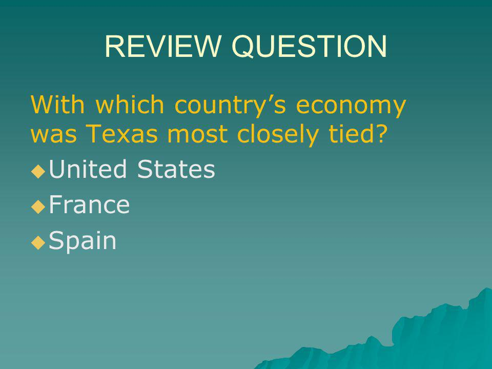 REVIEW QUESTION With which country's economy was Texas most closely tied.