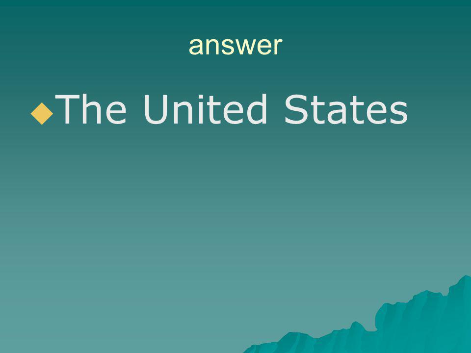 answer The United States