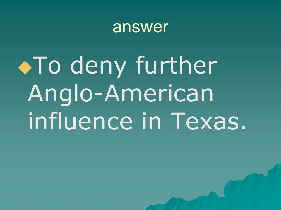 To deny further Anglo-American influence in Texas.