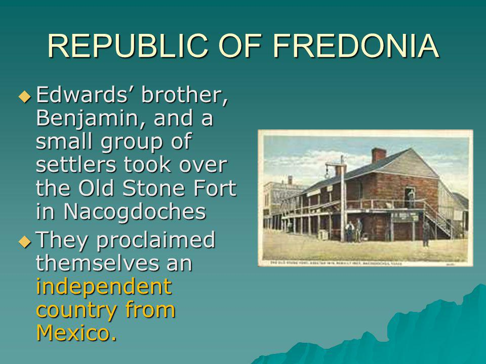 REPUBLIC OF FREDONIA Edwards' brother, Benjamin, and a small group of settlers took over the Old Stone Fort in Nacogdoches.